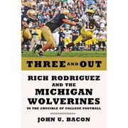 Book-Three and Out: Rich Rodriguez and the Michigan Wolverines by John U Bacon