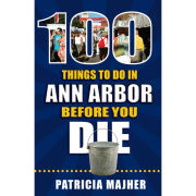 Book: 100 Things To Do In Ann Arbor Before You Die by Patricia Majher