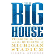 The Big House: Fielding H. Yost and the Building of Michigan Stadium by Robert M. Soderstrom [Paperback]