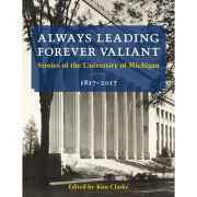 University of Michigan Book: Always Leading, Forever Valiant Stories of the University of Michigan (1817-2017) edited by Kim Clarke